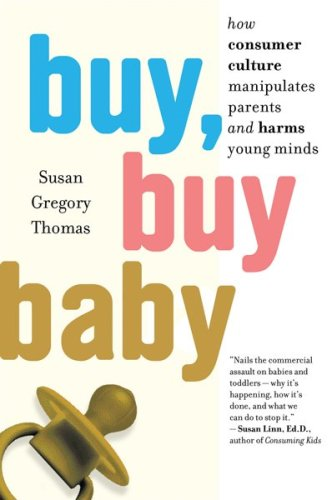 Buy, Buy Baby: How Consumer Culture Manipulates Parents and Harms Young Minds 9780547237954