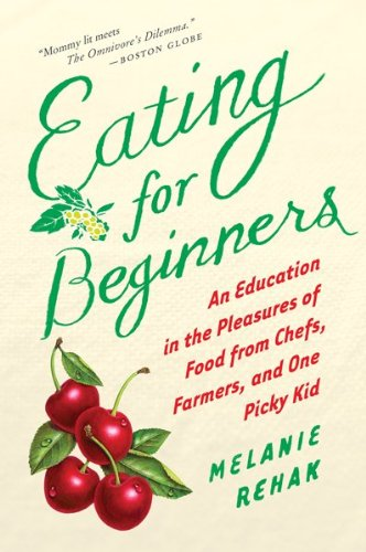 Eating for Beginners: An Education in the Pleasures of Food from Chefs, Farmers, and One Picky Kid 9780547520353