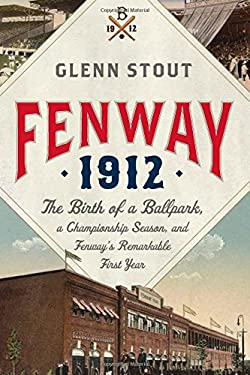 Fenway 1912: The Birth of a Ballpark, a Championship Season, and Fenway's Remarkable First Year 9780547195629