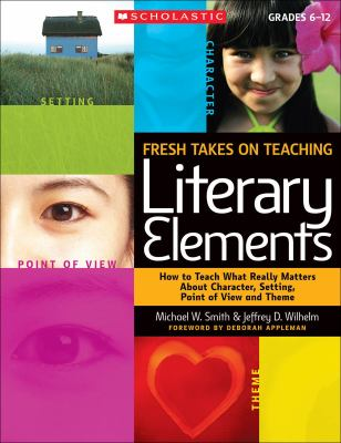 Fresh Takes on Teaching Literary Elements: How to Teach What Really Matters about Character, Setting, Point of View, and Theme 9780545052566