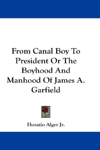 From Canal Boy to President or the Boyhood and Manhood of James A. Garfield 9780548219263