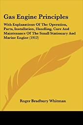 Gas Engine Principles: With Explanations of the Operation, Parts, Installation, Handling, Care and Maintenance of the Small Statio 1939536