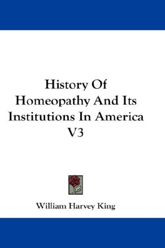 History of Homeopathy and Its Institutions in America V3 9780548204283