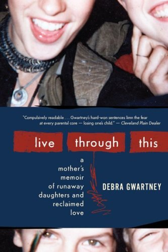 Live Through This: A Mother's Memoir of Runaway Daughters and Reclaimed Love 9780547248011