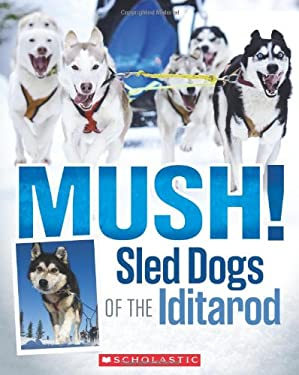 Mush! the Sled Dogs of the Iditarod 9780545494786