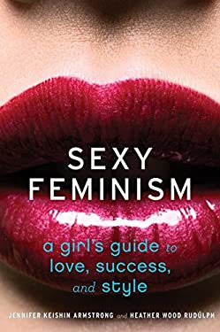 Sexy Feminism: A Girl's Guide to Love, Success, and Style 9780547738307