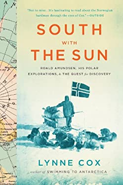 South with the Sun: Roald Amundsen, His Polar Explorations, and the Quest for Discovery 9780547905785