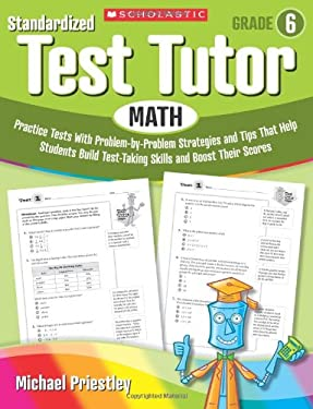 Standardized Test Tutor: Math, Grade 6: Practice Tests with Problem-By-Problem Strategies and Tips That Help Students Build Test-Taking Skills and Boo 9780545096089