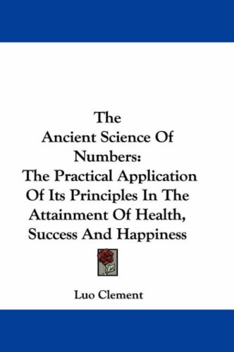 The Ancient Science of Numbers: The Practical Application of Its Principles in the Attainment of Health, Success and Happiness 9780548180204