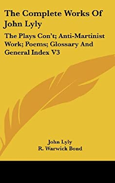 The Complete Works of John Lyly: The Plays Con't; Anti-Martinist Work; Poems; Glossary and General Index V3 9780548090534