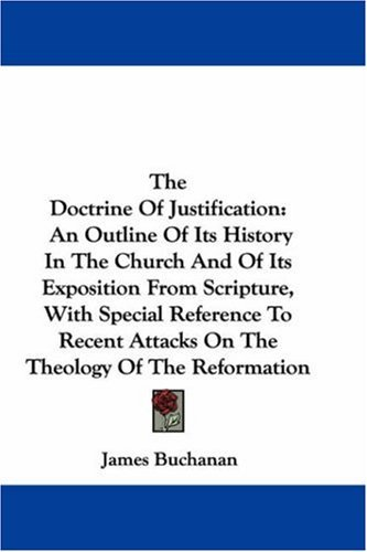 The Doctrine of Justification: An Outline of Its History in the Church and of Its Exposition from Scripture, with Special Reference to Recent Attacks 9780548343661