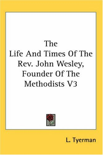 The Life and Times of the REV. John Wesley, Founder of the Methodists V3 9780548114483