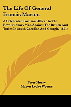 The Life of General Francis Marion: A Celebrated Partisan Officer in the Revolutionary War, Against the British and Tories in South Carolina and Georg 9780548869000