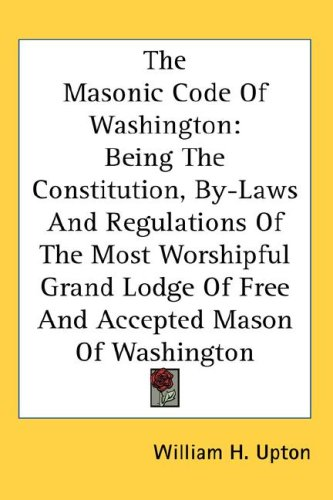 The Masonic Code of Washington: Being the Constitution, By-Laws and Regulations of the Most Worshipful Grand Lodge of Free and Accepted Mason of Washi 9780548112441