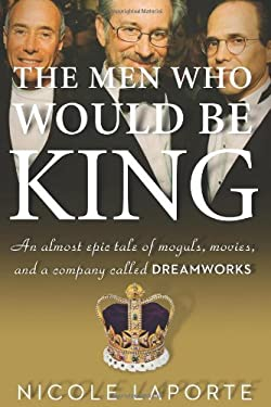 The Men Who Would Be King: An Almost Epic Tale of Moguls, Movies, and a Company Called DreamWorks 9780547134703