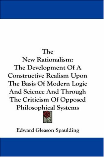 The New Rationalism: The Development of a Constructive Realism Upon the Basis of Modern Logic and Science and Through the Criticism of Oppo 9780548176726
