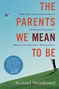 The Parents We Mean to Be: How Well-Intentioned Adults Undermine Children's Moral and Emotional Development 9780547248035
