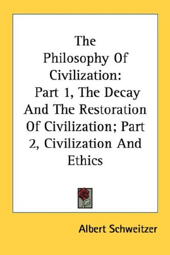 The Philosophy of Civilization: Part 1, the Decay and the Restoration of Civilization; Part 2, Civilization and Ethics 9780548445006