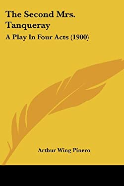 The Second Mrs. Tanqueray: A Play in Four Acts (1900) 9780548750377
