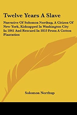 Twelve Years a Slave: Narrative of Solomon Northup, a Citizen of New York, Kidnapped in Washington City in 1841 and Rescued in 1853 from a C 9780548308271