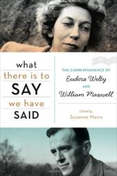 What There Is to Say We Have Said: The Correspondence of Eudora Welty and William Maxwell 10247301