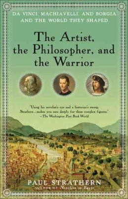 The Artist, the Philosopher, and the Warrior: Da Vinci, Machiavelli, and Borgia and the World They Shaped 9780553386141