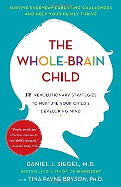 The Whole-Brain Child: 12 Revolutionary Strategies to Nurture Your Child's Developing Mind 9780553386691