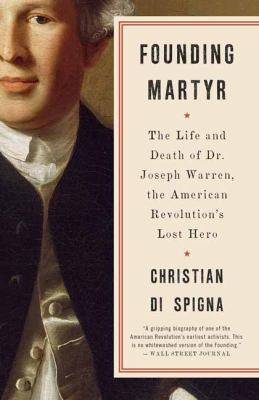 Founding Martyr: The Life and Death of Dr. Joseph Warren, the American Revolution's Lost Hero