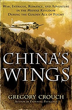 China's Wings: War, Intrigue, Romance, and Adventure in the Middle Kingdom During the Golden Age of Flight 9780553804270