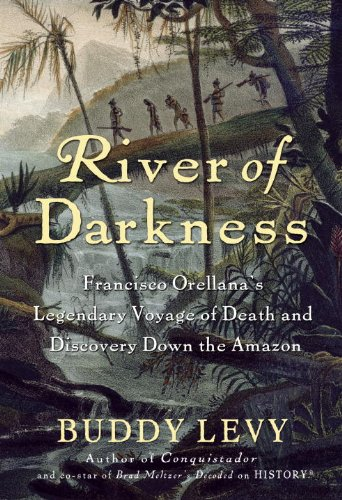 River of Darkness: Francisco Orellana's Legendary Voyage of Death and Discovery Down the Amazon 9780553807509