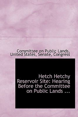 Hetch Hetchy Reservoir Site: Hearing Before the Committee on Public Lands ... 9780554688152