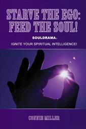Starve the Ego: Feed the Soul! Souldrama: Ignite Your Spiritual Intelligence!
