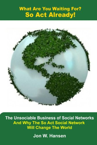 What Are You Waiting For? So ACT Already!(the Unsociable Business of Social Networking and Why the So ACT Social Network Will Change the World) 9780557318650