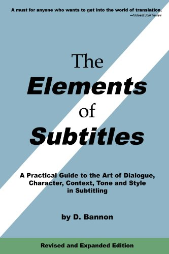 The Elements of Subtitles, Revised and Expanded Edition: A Practical Guide to the Art of Dialogue, Character, Context, Tone and Style in Subtitling 9780557355594