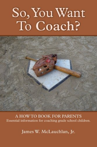 So, You Want to Coach? a How to Book for Parents Essential Information for Coaching Grade School Children 9780557526550