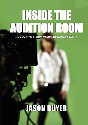 Inside the Audition Room: The Essential Actor's Handbook for Los Angeles - Buyer, Jason