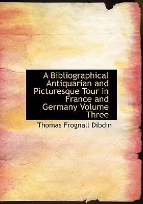 A Bibliographical Antiquarian and Picturesque Tour in France and Germany Volume Three