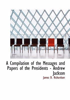 A Compilation of the Messages and Papers of the Presidents - Andrew Jackson 9780554235530
