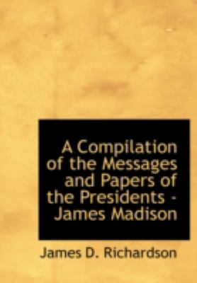 A Compilation of the Messages and Papers of the Presidents - James Madison 9780554234649
