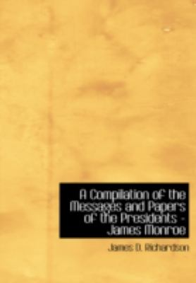 A Compilation of the Messages and Papers of the Presidents - James Monroe 9780554234700