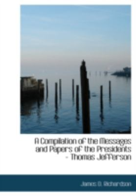 A Compilation of the Messages and Papers of the Presidents - Thomas Jefferson 9780554234632