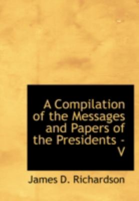 A Compilation of the Messages and Papers of the Presidents - V 9780554234854