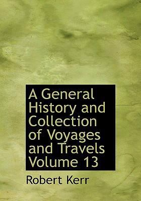 A General History and Collection of Voyages and Travels Volume 13 9780554250120