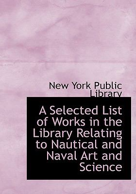 A Selected List of Works in the Library Relating to Nautical and Naval Art and Science 9780554520827
