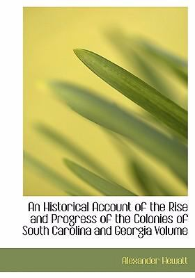 An Historical Account of the Rise and Progress of the Colonies of South Carolina and Georgia Volume 9780554227054