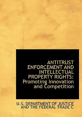 Antitrust Enforcement and Intellectual Property Rights: Promoting Innovation and Competition (Large Print Edition) 9780554283845