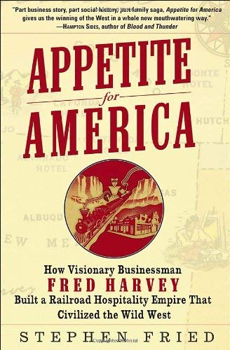 Appetite for America: How Visionary Businessman Fred Harvey Built a Railroad Hospitality Empire That Civilized the Wild West 9780553804379