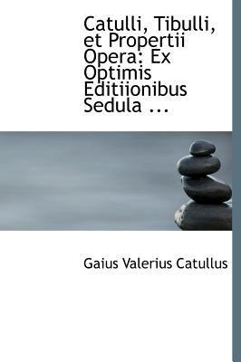 Catulli, Tibulli, Et Propertii Opera: Ex Optimis Editiionibus Sedula ... 9780554549866
