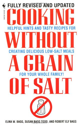 Cooking Without a Grain of Salt: Helpful Hints and Tasty Recipes for Creating Delicious Low Salt Meals for Your Whole Family 9780553579512