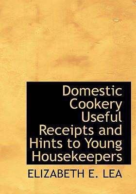 Domestic Cookery Useful Receipts and Hints to Young Housekeepers 9780554229461